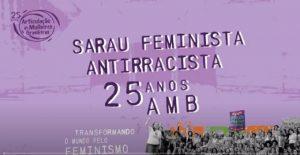 """a imagem tem fundo de cor roxa com o símbolo da articulação de mulheres brasileiras, 25 anos, na parte superior direita. Ao centro, os dizeres Sarau Feminista Antirracista 25 anos AMB e uma imagem em preto e branco de mulheres reunidas em protesto. Ao lado da imagem está escrito """"transformando o mundo pelo feminismo"""""""
